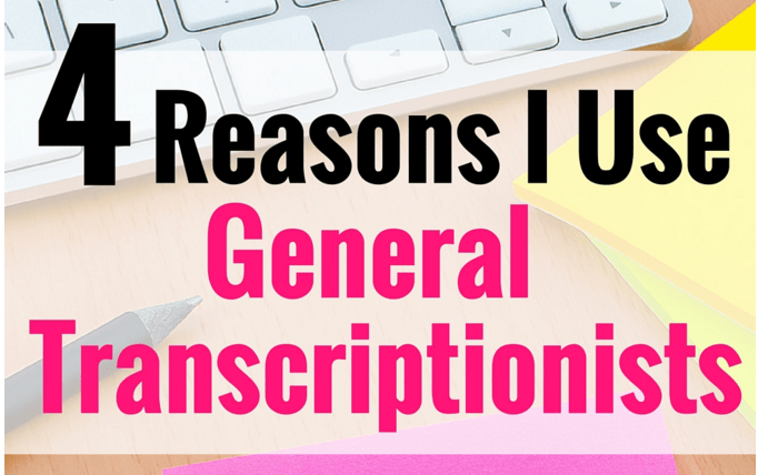 4 Reasons I Use General Transcriptionists (and Why I'm Not Alone)