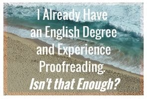 I Already Have Proofreading Experience and/or an English Degree. Isn't That Enough?