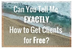 Can You Tell Me EXACTLY How to Get Clients for FREE?