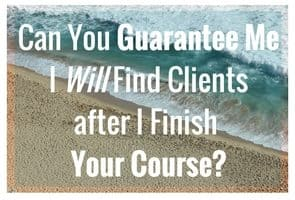 What happens if I pay and complete the course but am unable to obtain clients? What guarantees can you offer after payment and completion of your course that my ability to make money is ensured?