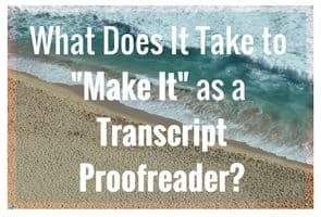 "What Does It Take to ""Make It"" as a Transcript Proofreader?"