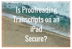 Is proofreading transcripts on an iPad secure?