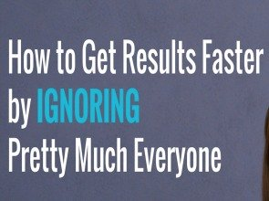 How to Get Results Faster by Ignoring Pretty Much Everyone