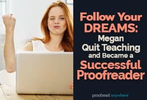Megan quit teaching to pursue her passion for writing and proofreading -- and she couldn't be happier!